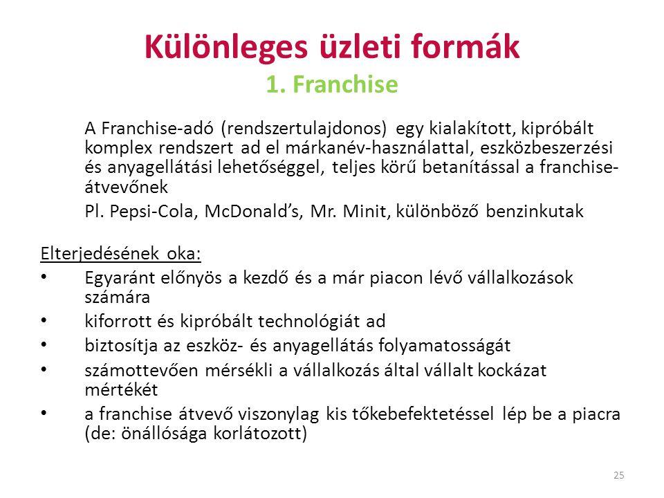 25 Különleges üzleti formák 1. Franchise A Franchise-adó (rendszertulajdonos) egy kialakított, kipróbált komplex rendszert ad el márkanév-használattal