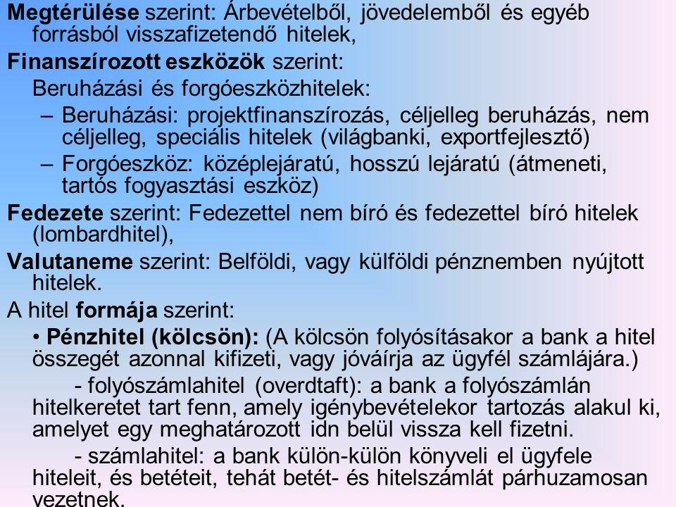 Megtérülése szerint: Árbevételből, jövedelemből és egyéb forrásból visszafizetendő hitelek, Finanszírozott eszközök szerint: Beruházási és forgóeszközhitelek: –Beruházási: projektfinanszírozás, céljelleg beruházás, nem céljelleg, speciális hitelek (világbanki, exportfejlesztő) –Forgóeszköz: középlejáratú, hosszú lejáratú (átmeneti, tartós fogyasztási eszköz) Fedezete szerint: Fedezettel nem bíró és fedezettel bíró hitelek (lombardhitel), Valutaneme szerint: Belföldi, vagy külföldi pénznemben nyújtott hitelek.