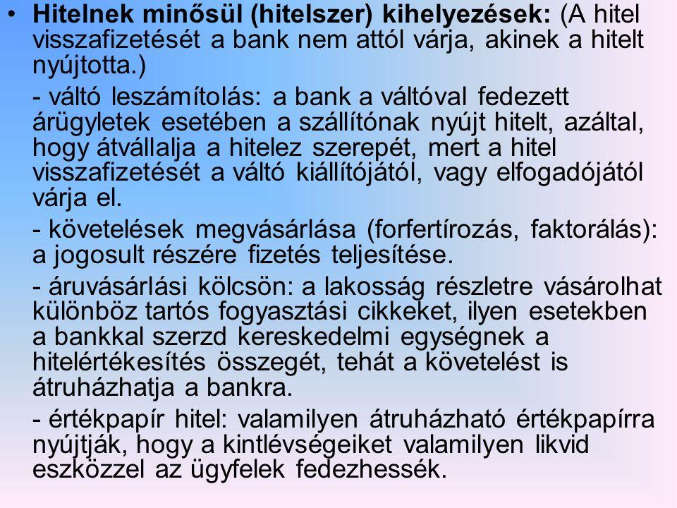 Hitelnek minősül (hitelszer) kihelyezések: (A hitel visszafizetését a bank nem attól várja, akinek a hitelt nyújtotta.) - váltó leszámítolás: a bank a váltóval fedezett árügyletek esetében a szállítónak nyújt hitelt, azáltal, hogy átvállalja a hitelez szerepét, mert a hitel visszafizetését a váltó kiállítójától, vagy elfogadójától várja el.