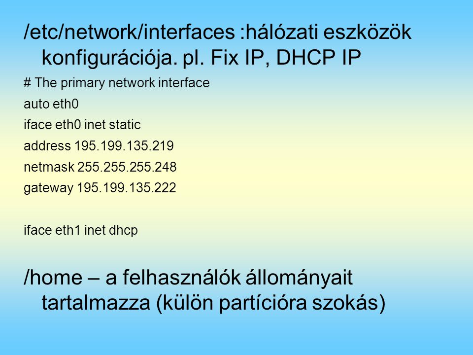 /etc/network/interfaces :hálózati eszközök konfigurációja. pl. Fix IP, DHCP IP # The primary network interface auto eth0 iface eth0 inet static addres