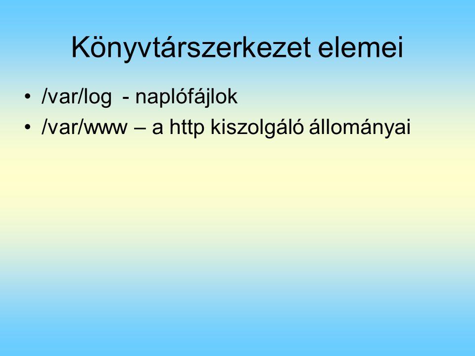 Könyvtárszerkezet elemei /var/log - naplófájlok /var/www – a http kiszolgáló állományai