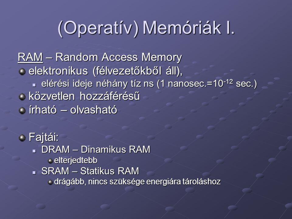 (Operatív) Memóriák I. RAM – Random Access Memory elektronikus (félvezetőkből áll), elérési ideje néhány tíz ns (1 nanosec.=10 -12 sec.) elérési ideje