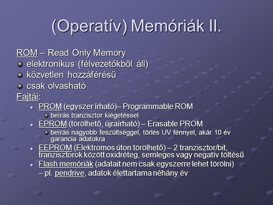 (Operatív) Memóriák II. ROM – Read Only Memory elektronikus (félvezetőkből áll) közvetlen hozzáférésű csak olvasható Fajtái: PROM (egyszer írható)– Pr