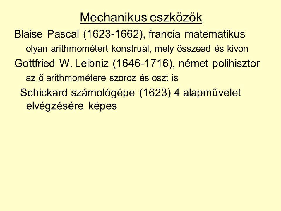 Mechanikus eszközök Blaise Pascal (1623-1662), francia matematikus olyan arithmométert konstruál, mely összead és kivon Gottfried W. Leibniz (1646-171