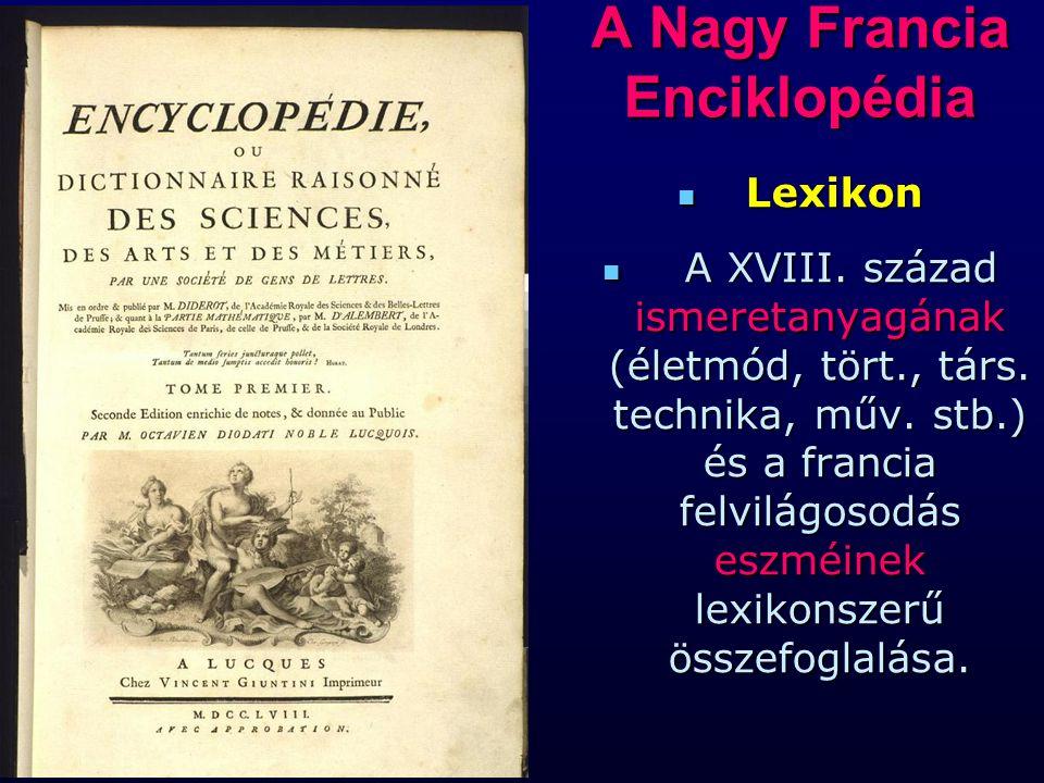 A Nagy Francia Enciklopédia Lexikon Lexikon A XVIII. század ismeretanyagának (életmód, tört., társ. technika, műv. stb.) és a francia felvilágosodás e