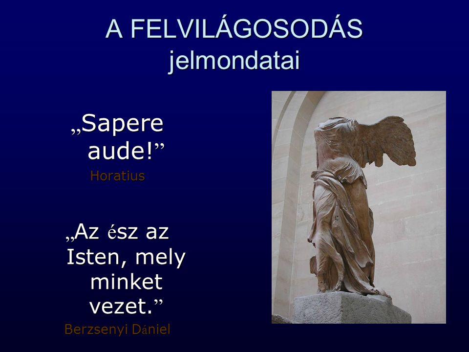 """A FELVILÁGOSODÁS jelmondatai """" Sapere aude! """" Horatius """" Az é sz az Isten, mely minket vezet. """" Berzsenyi D á niel"""