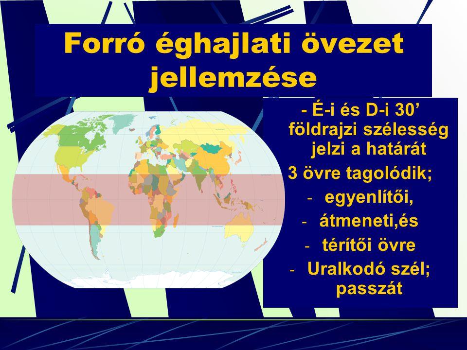 Forró éghajlati övezet jellemzése - É-i és D-i 30' földrajzi szélesség jelzi a határát 3 övre tagolódik; -e-egyenlítői, -á-átmeneti,és -t-térítői övre -U-Uralkodó szél; passzát