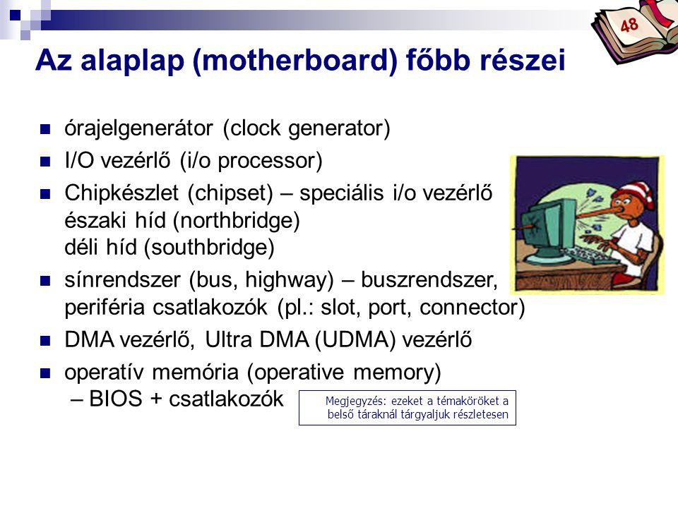 Bóta Laca Az alaplap (motherboard) főbb részei 48 órajelgenerátor (clock generator) I/O vezérlő (i/o processor) Chipkészlet (chipset) – speciális i/o vezérlő északi híd (northbridge) déli híd (southbridge) sínrendszer (bus, highway) – buszrendszer, periféria csatlakozók (pl.: slot, port, connector) DMA vezérlő, Ultra DMA (UDMA) vezérlő operatív memória (operative memory) – BIOS + csatlakozók Megjegyzés: ezeket a témaköröket a belső táraknál tárgyaljuk részletesen