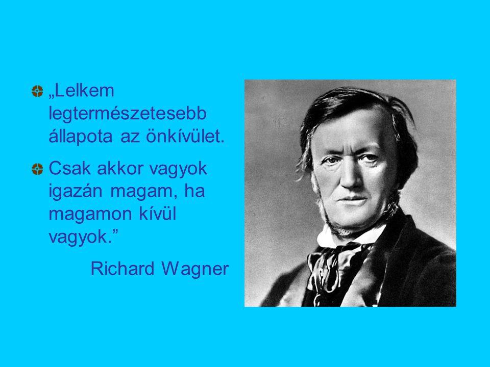 """""""Lelkem legtermészetesebb állapota az önkívület. Csak akkor vagyok igazán magam, ha magamon kívül vagyok."""" Richard Wagner"""
