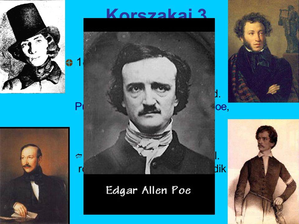 Korszakai 3. 1830–50.: a nagyromantika  Kelet-Európában és Franciaországban is elterjed. Puskin, Vörösmarty, Petőfi, Poe, Victor Hugo, George Sand 