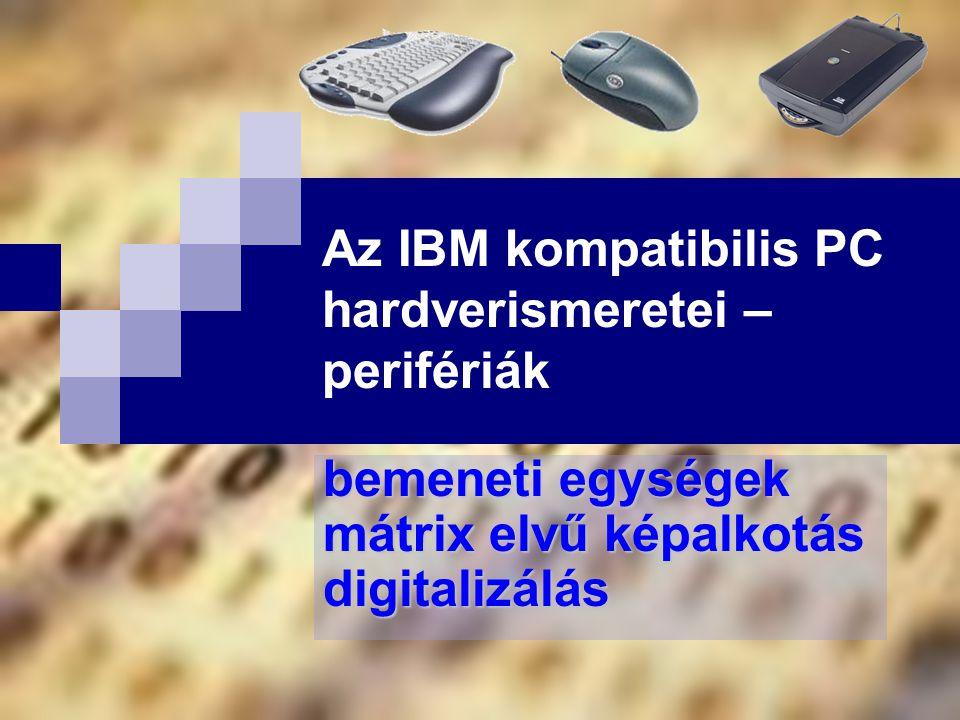 bemeneti egységek mátrix elvű képalkotás digitalizálás Az IBM kompatibilis PC hardverismeretei – perifériák