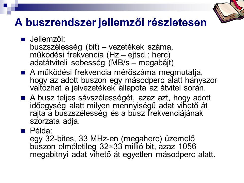 Bóta Laca A buszrendszer jellemzői részletesen Jellemzői: buszszélesség (bit) – vezetékek száma, működési frekvencia (Hz – ejtsd.: herc) adatátviteli