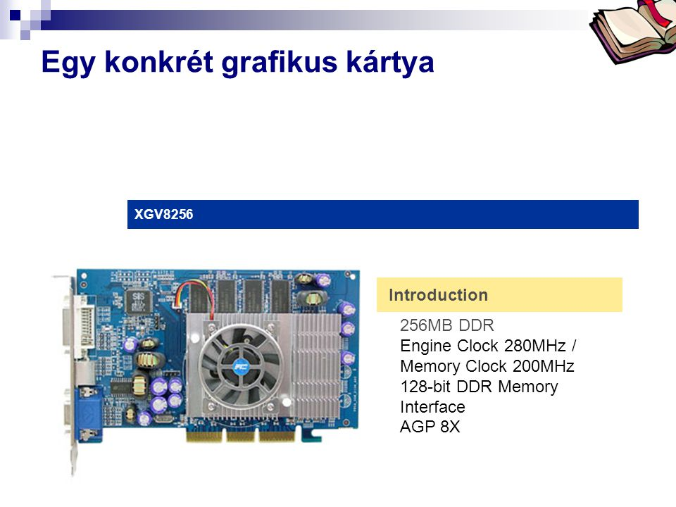 Bóta Laca Egy konkrét grafikus kártya XGV8256 Introduction 256MB DDR Engine Clock 280MHz / Memory Clock 200MHz 128-bit DDR Memory Interface AGP 8X