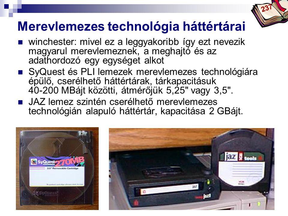 Bóta Laca Merevlemezes technológia háttértárai winchester: mivel ez a leggyakoribb így ezt nevezik magyarul merevlemeznek, a meghajtó és az adathordozó egy egységet alkot SyQuest és PLI lemezek merevlemezes technológiára épülő, cserélhető háttértárak, tárkapacitásuk 40-200 MBájt közötti, átmérőjük 5,25 vagy 3,5 .