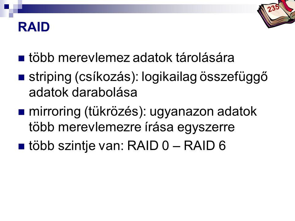 Bóta Laca RAID több merevlemez adatok tárolására striping (csíkozás): logikailag összefüggő adatok darabolása mirroring (tükrözés): ugyanazon adatok több merevlemezre írása egyszerre több szintje van: RAID 0 – RAID 6 235