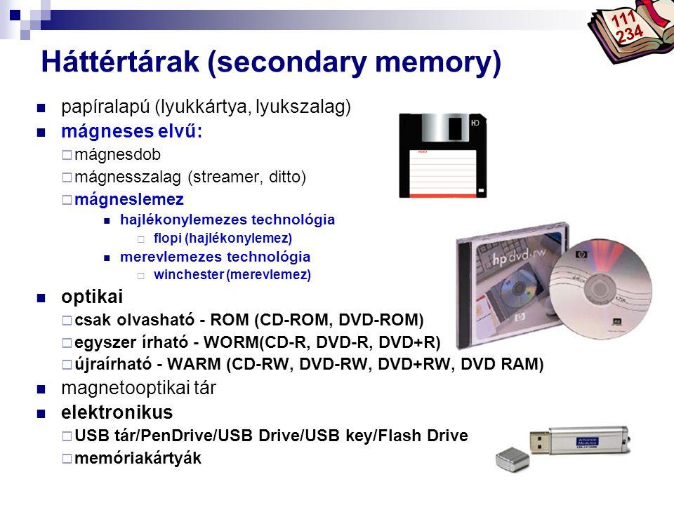 Bóta Laca Háttértárak (secondary memory) papíralapú (lyukkártya, lyukszalag) mágneses elvű:  mágnesdob  mágnesszalag (streamer, ditto)  mágneslemez hajlékonylemezes technológia  flopi (hajlékonylemez) merevlemezes technológia  winchester (merevlemez) optikai  csak olvasható - ROM (CD-ROM, DVD-ROM)  egyszer írható - WORM(CD-R, DVD-R, DVD+R)  újraírható - WARM (CD-RW, DVD-RW, DVD+RW, DVD RAM) magnetooptikai tár elektronikus  USB tár/PenDrive/USB Drive/USB key/Flash Drive  memóriakártyák 111 234