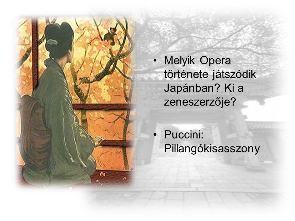 Melyik Opera története játszódik Japánban? Ki a zeneszerzője? Puccini: Pillangókisasszony