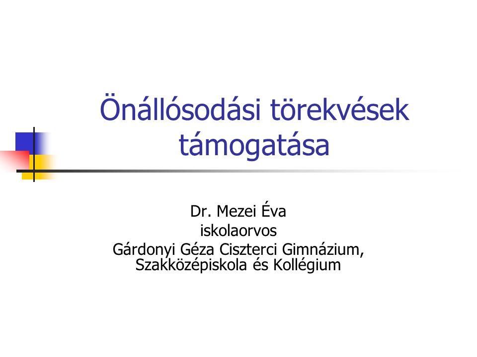 Önállósodási törekvések támogatása Dr. Mezei Éva iskolaorvos Gárdonyi Géza Ciszterci Gimnázium, Szakközépiskola és Kollégium