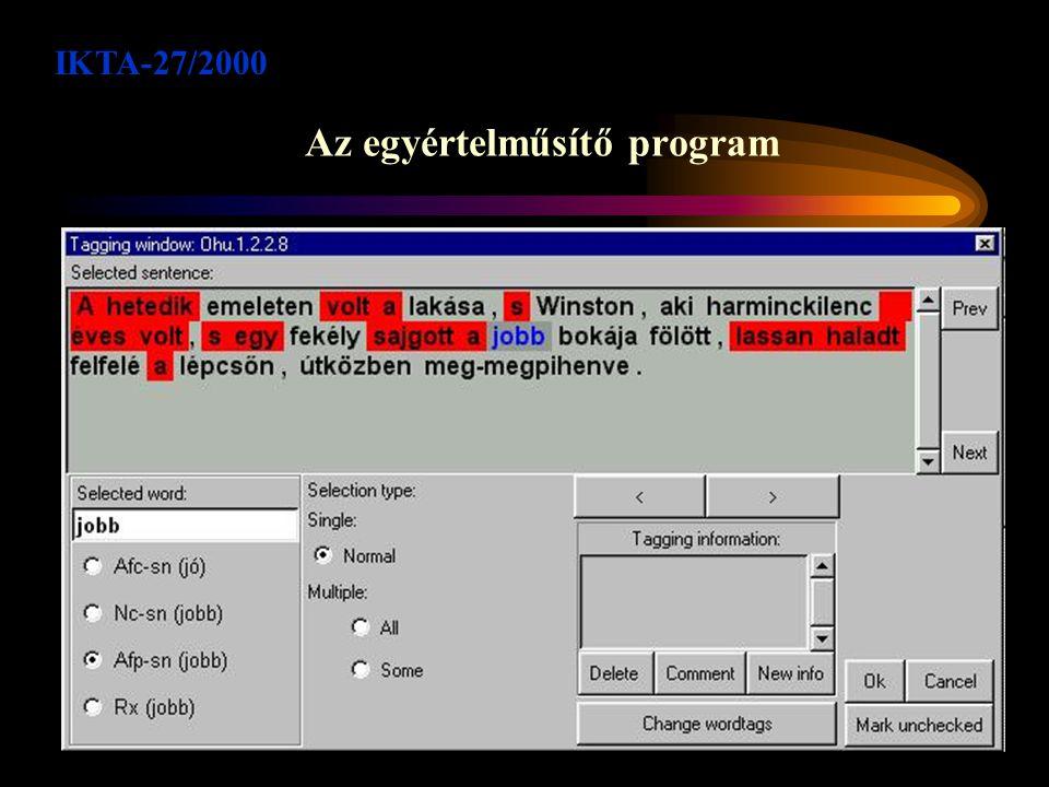 Szoftver komponensek Lexikon karbantartó program, a HuMor kivételszótárhoz Text -> XML konverter programok XSLT programok az XML adatbázisok karbantartására Morfológiai elemző program, amely fel tudja használni a HuMor kivételszótárt Egyértelműsítést támogató program Tanulási feladat előállító programok Elemzők, amelyek a tanuló programok outputját elemezni tudják, majd Prolog szabályokká alakítják az eredményt Szabályhalmaz-karbantartó programok, taggerek, teszt programok IKTA-27/2000