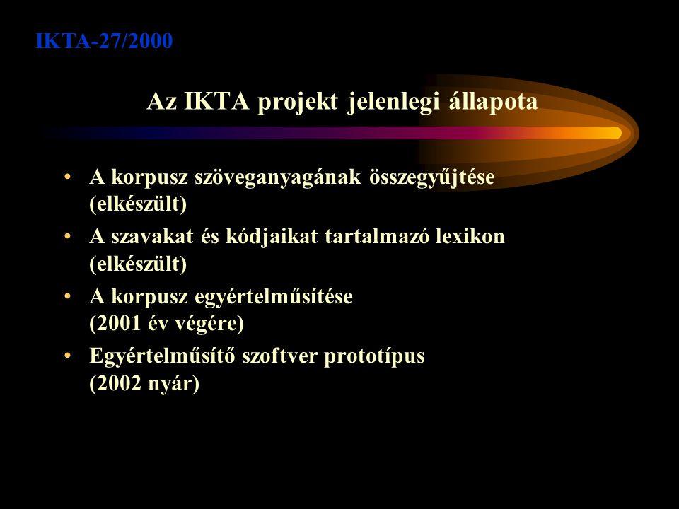 Az IKTA projekt jelenlegi állapota A korpusz szöveganyagának összegyűjtése (elkészült) A szavakat és kódjaikat tartalmazó lexikon (elkészült) A korpusz egyértelműsítése (2001 év végére) Egyértelműsítő szoftver prototípus (2002 nyár) IKTA-27/2000