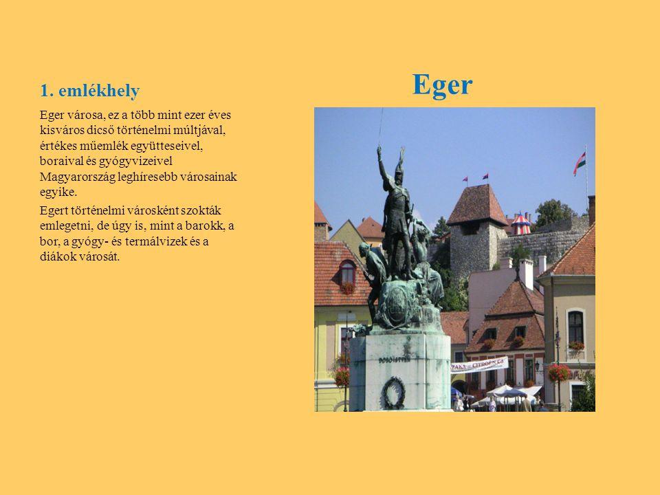 1. emlékhely Eger Eger városa, ez a több mint ezer éves kisváros dicső történelmi múltjával, értékes műemlék együtteseivel, boraival és gyógyvizeivel