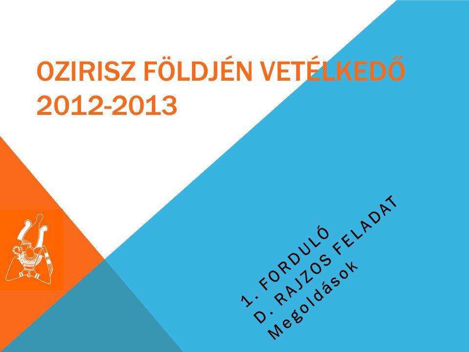 OZIRISZ FÖLDJÉN VETÉLKEDŐ 2012-2013 1. FORDULÓ D. RAJZOS FELADAT Megoldások