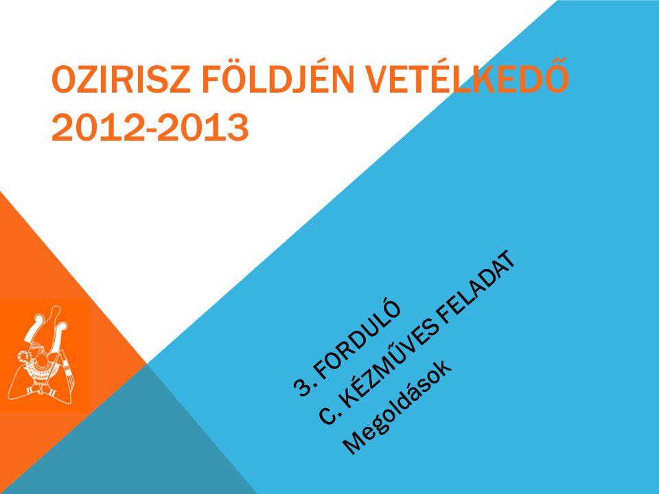 3. FORDULÓ C. KÉZMŰVES FELADAT Megoldások OZIRISZ FÖLDJÉN VETÉLKEDŐ 2012-2013