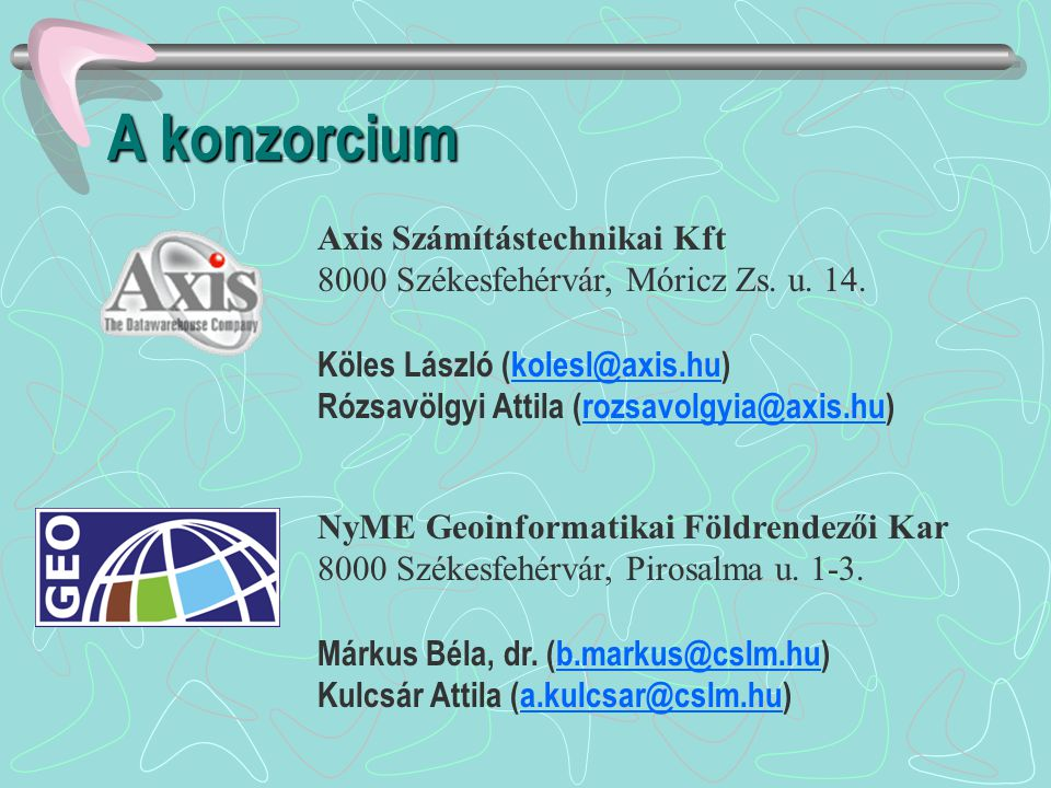 A konzorcium Axis Számítástechnikai Kft 8000 Székesfehérvár, Móricz Zs. u. 14. Köles László (kolesl@axis.hu)kolesl@axis.hu Rózsavölgyi Attila (rozsavo