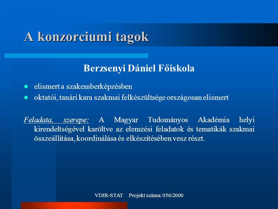 VDIR-STAT Projekt száma: 056/2000 A konzorciumi tagok Berzsenyi Dániel Főiskola elismert a szakemberképzésben oktatói, tanári kara szakmai felkészültsége országosan elismert Feladata, szerepe: A Magyar Tudományos Akadémia helyi kirendeltségével karöltve az elemzési feladatok és tematikák szakmai összeállítása, koordinálása és elkészítésében vesz részt.
