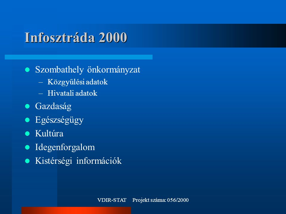 VDIR-STAT Projekt száma: 056/2000 Infosztráda 2000 Szombathely önkormányzat –Közgyűlési adatok –Hivatali adatok Gazdaság Egészségügy Kultúra Idegenforgalom Kistérségi információk