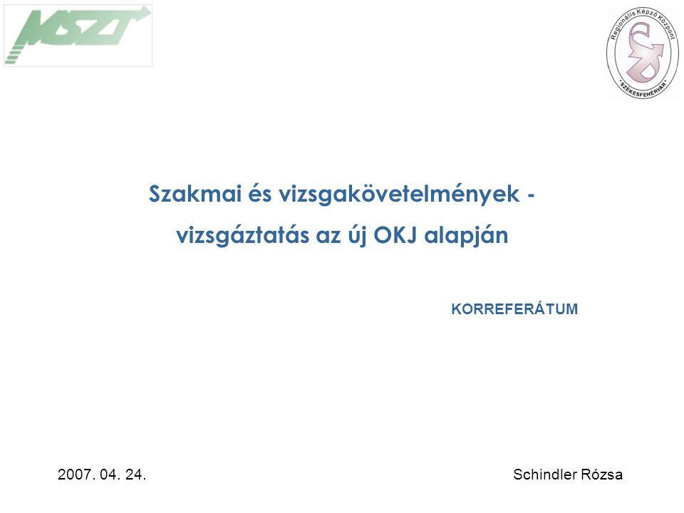 Szakmai és vizsgakövetelmények - vizsgáztatás az új OKJ alapján KORREFERÁTUM Schindler Rózsa2007.
