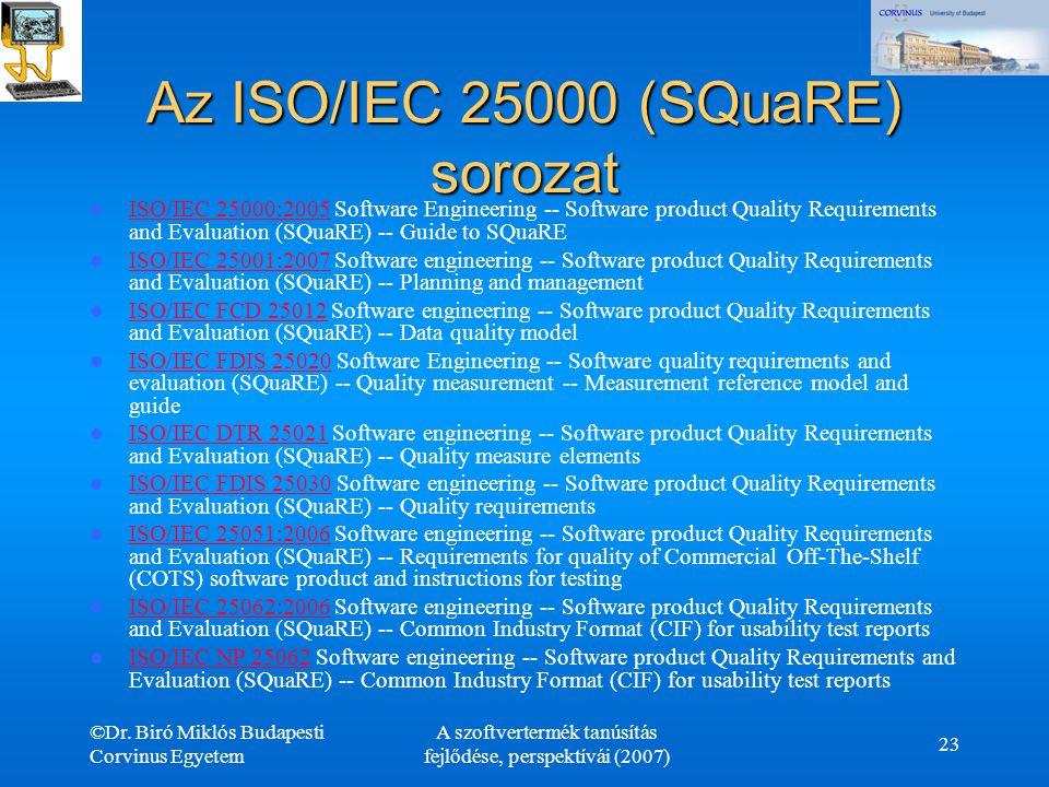 ©Dr. Biró Miklós Budapesti Corvinus Egyetem A szoftvertermék tanúsítás fejlődése, perspektívái (2007) 23 Az ISO/IEC 25000 (SQuaRE) sorozat ISO/IEC 250
