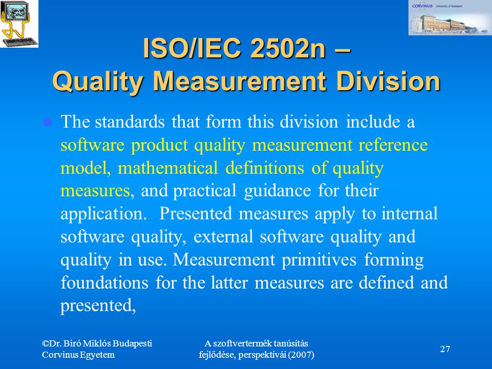 ©Dr. Biró Miklós Budapesti Corvinus Egyetem A szoftvertermék tanúsítás fejlődése, perspektívái (2007) 27 ISO/IEC 2502n – Quality Measurement Division