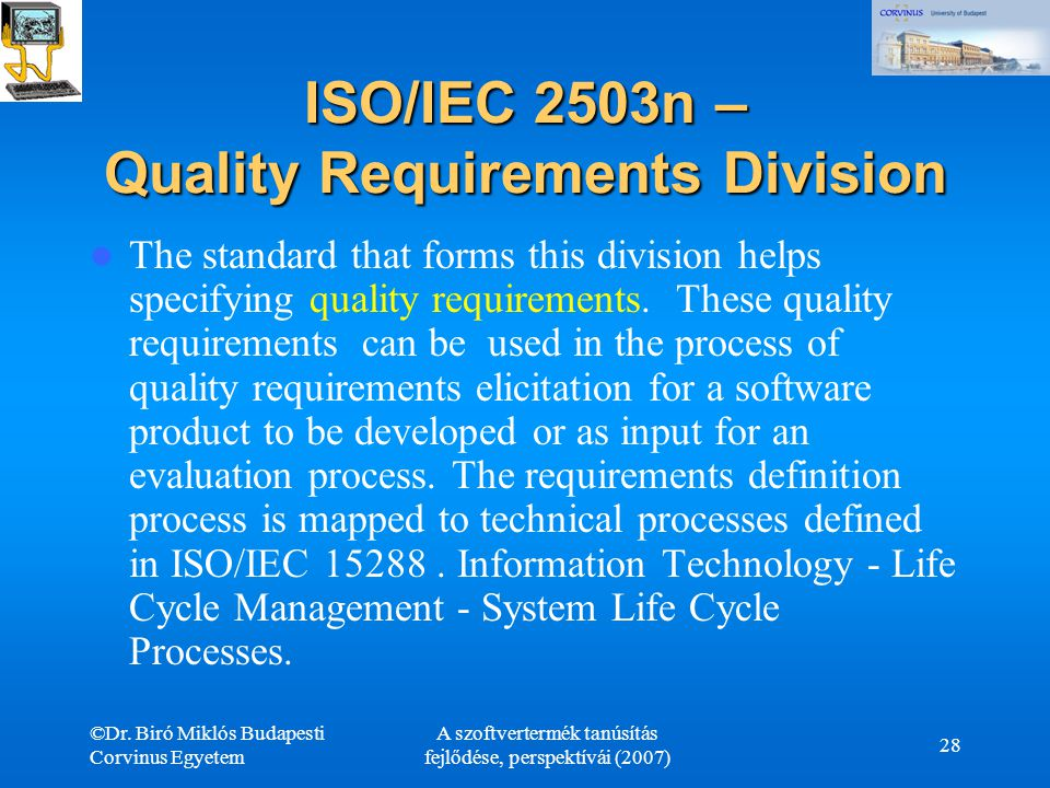 ©Dr. Biró Miklós Budapesti Corvinus Egyetem A szoftvertermék tanúsítás fejlődése, perspektívái (2007) 28 ISO/IEC 2503n – Quality Requirements Division
