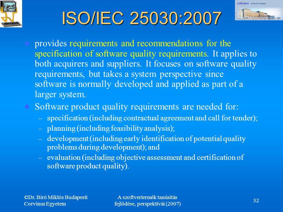 ©Dr. Biró Miklós Budapesti Corvinus Egyetem A szoftvertermék tanúsítás fejlődése, perspektívái (2007) 32 ISO/IEC 25030:2007 provides requirements and