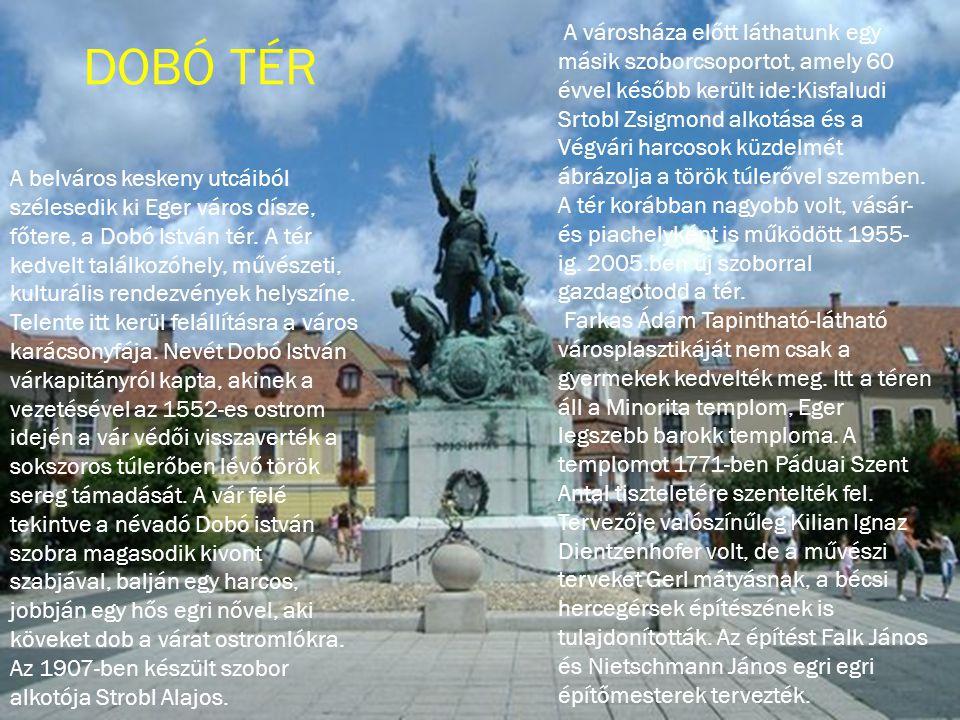 A belváros keskeny utcáiból szélesedik ki Eger város dísze, főtere, a Dobó István tér. A tér kedvelt találkozóhely, művészeti, kulturális rendezvények