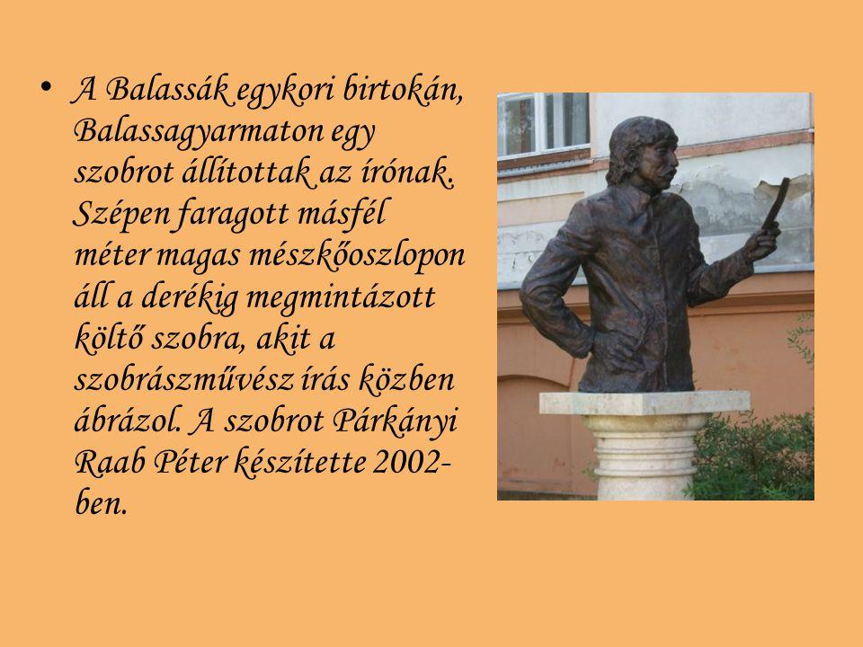 A Balassák egykori birtokán, Balassagyarmaton egy szobrot állítottak az írónak. Szépen faragott másfél méter magas mészkőoszlopon áll a derékig megmin