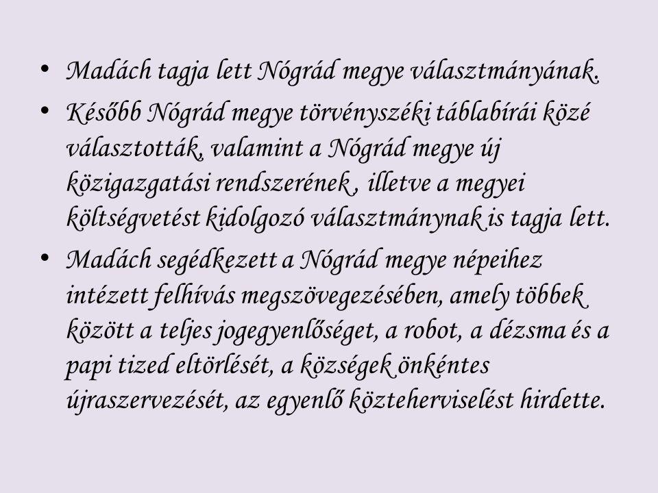 Madách tagja lett Nógrád megye választmányának. Később Nógrád megye törvényszéki táblabírái közé választották, valamint a Nógrád megye új közigazgatás
