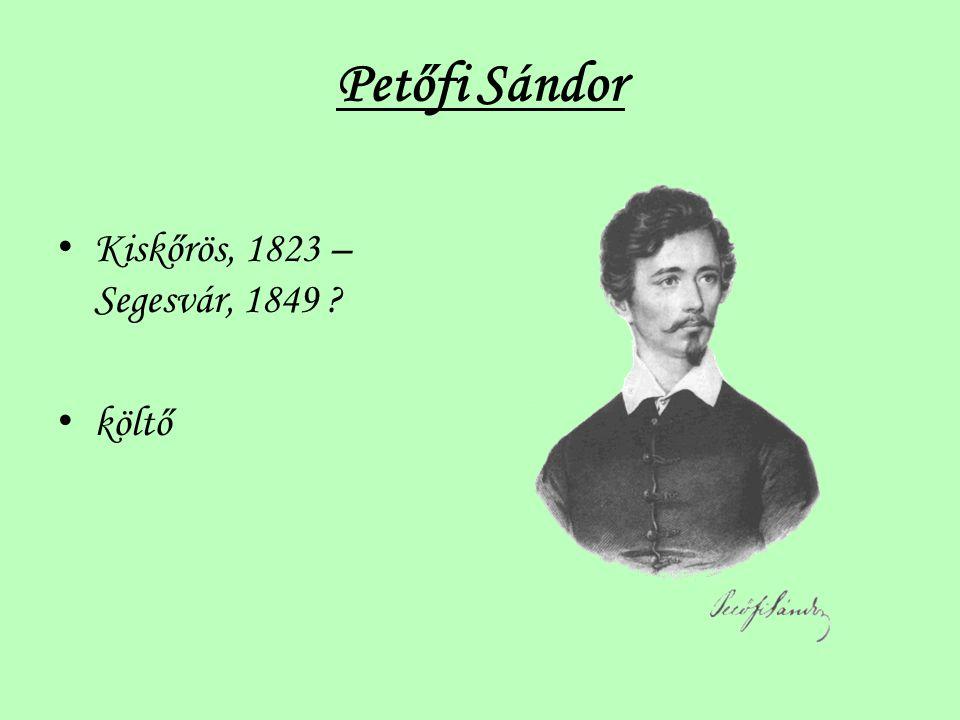 Petőfi Sándor Kiskőrös, 1823 – Segesvár, 1849 ? költő