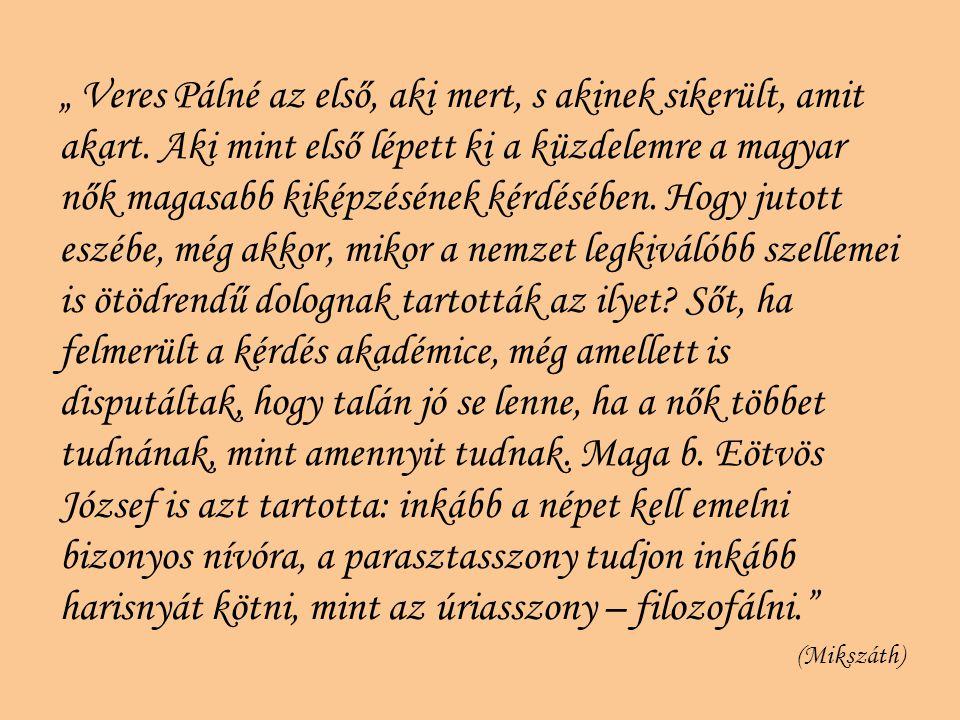 """"""" Veres Pálné az első, aki mert, s akinek sikerült, amit akart. Aki mint első lépett ki a küzdelemre a magyar nők magasabb kiképzésének kérdésében. Ho"""