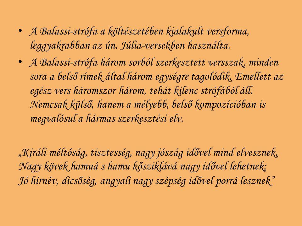 A Balassi-strófa a költészetében kialakult versforma, leggyakrabban az ún. Júlia-versekben használta. A Balassi-strófa három sorból szerkesztett verss