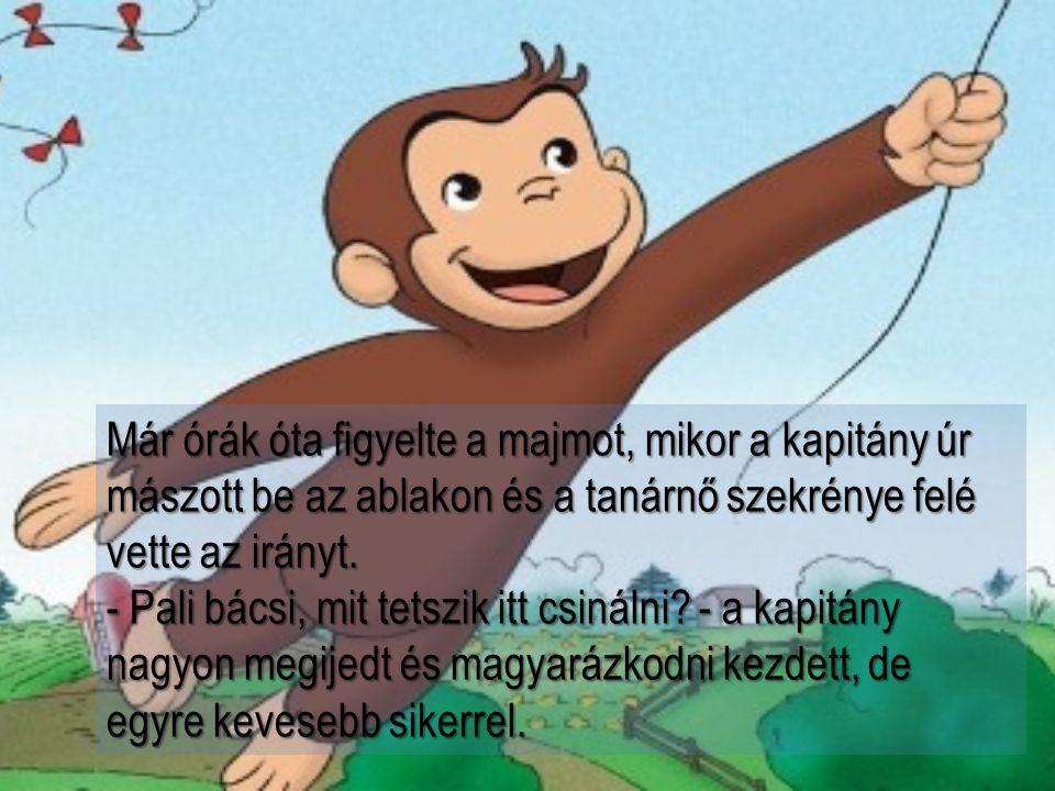 Már órák óta figyelte a majmot, mikor a kapitány úr mászott be az ablakon és a tanárnő szekrénye felé vette az irányt.
