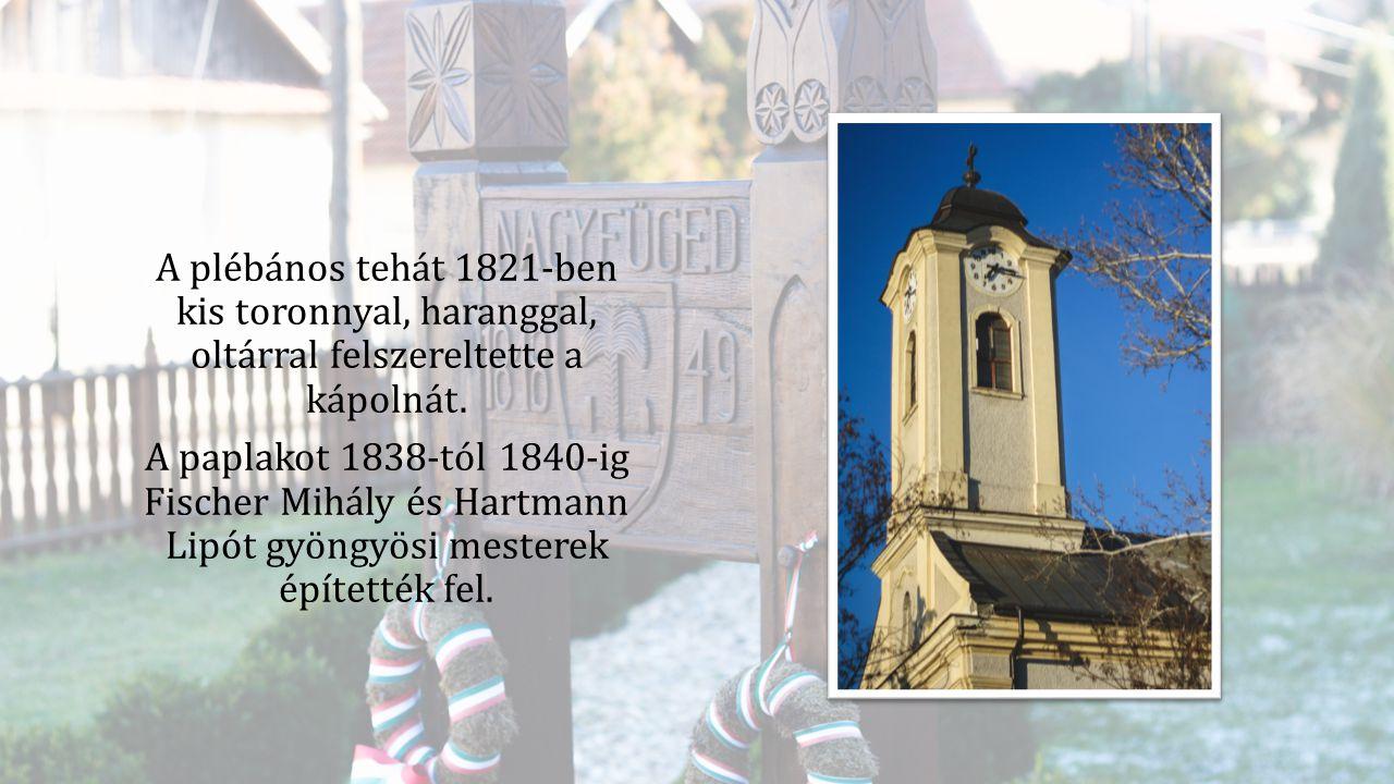 A plébános tehát 1821-ben kis toronnyal, haranggal, oltárral felszereltette a kápolnát. A paplakot 1838-tól 1840-ig Fischer Mihály és Hartmann Lipót g