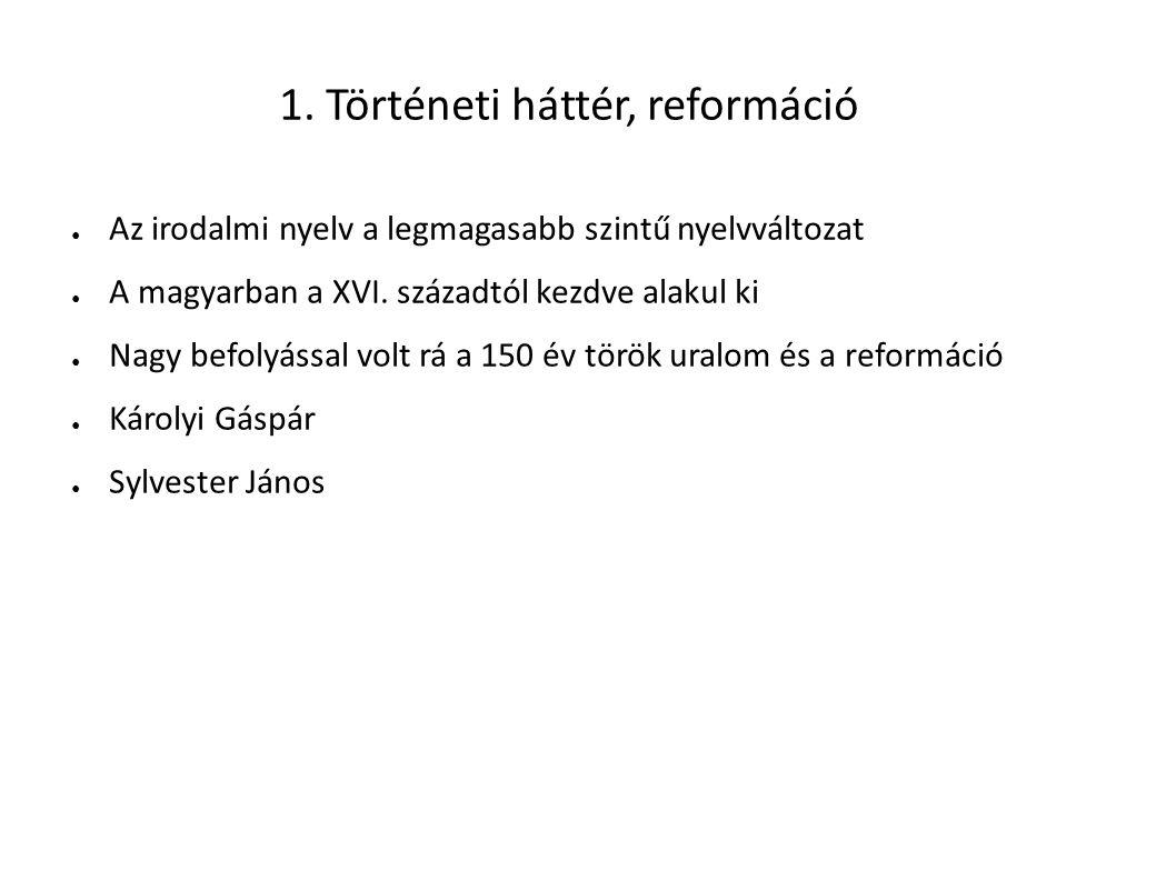1. Történeti háttér, reformáció ● Az irodalmi nyelv a legmagasabb szintű nyelvváltozat ● A magyarban a XVI. századtól kezdve alakul ki ● Nagy befolyás