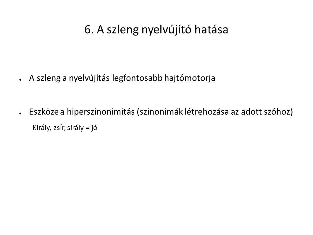 6. A szleng nyelvújító hatása ● A szleng a nyelvújítás legfontosabb hajtómotorja ● Eszköze a hiperszinonimitás (szinonimák létrehozása az adott szóhoz