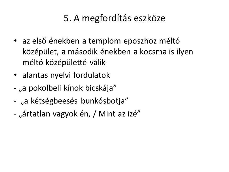 5. A megfordítás eszköze az első énekben a templom eposzhoz méltó középület, a második énekben a kocsma is ilyen méltó középületté válik alantas nyelv