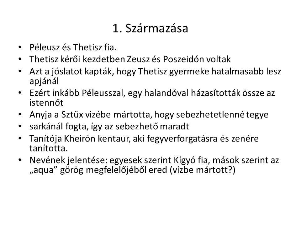 1. Származása Péleusz és Thetisz fia. Thetisz kérői kezdetben Zeusz és Poszeidón voltak Azt a jóslatot kapták, hogy Thetisz gyermeke hatalmasabb lesz