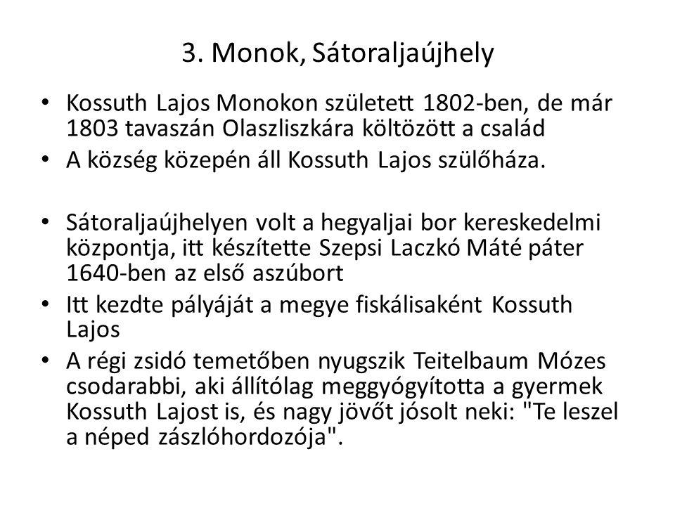 3. Monok, Sátoraljaújhely Kossuth Lajos Monokon született 1802-ben, de már 1803 tavaszán Olaszliszkára költözött a család A község közepén áll Kossuth