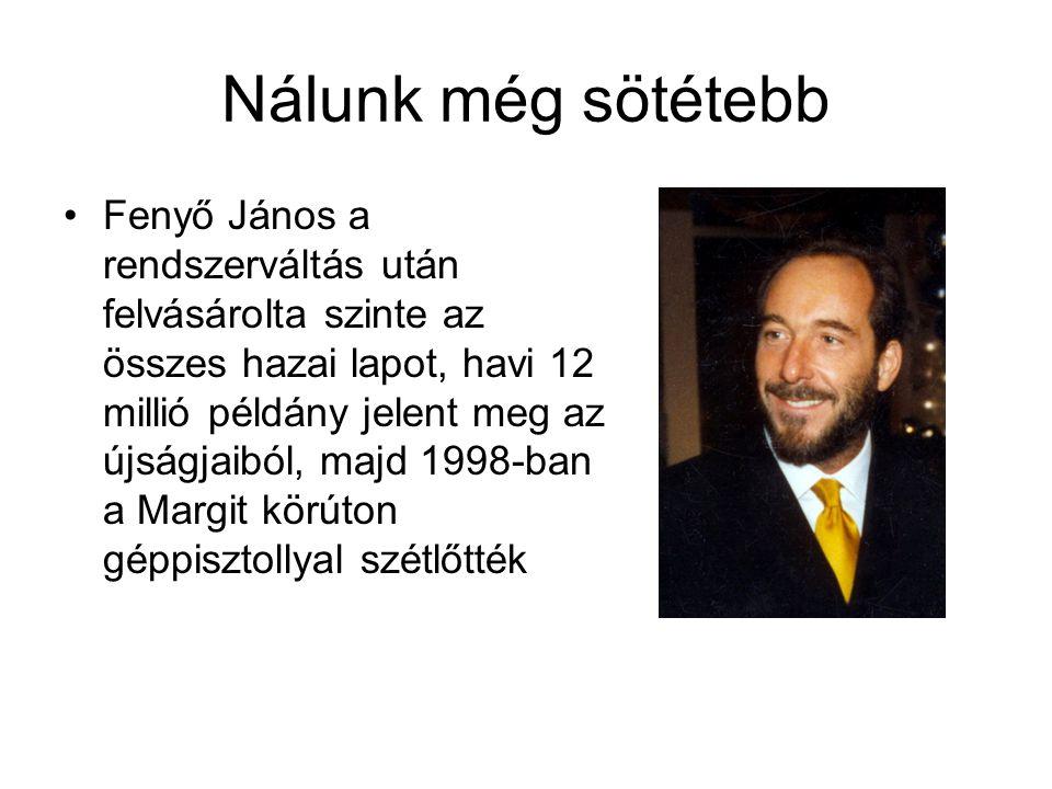 Nálunk még sötétebb Fenyő János a rendszerváltás után felvásárolta szinte az összes hazai lapot, havi 12 millió példány jelent meg az újságjaiból, majd 1998-ban a Margit körúton géppisztollyal szétlőtték