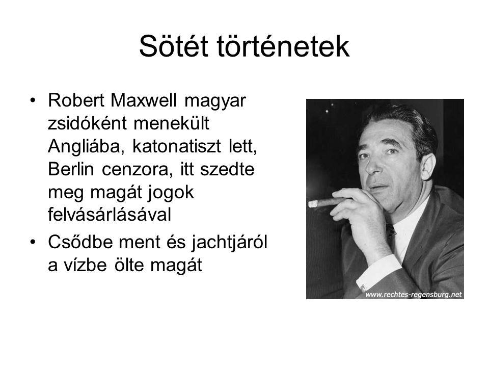 Sötét történetek Robert Maxwell magyar zsidóként menekült Angliába, katonatiszt lett, Berlin cenzora, itt szedte meg magát jogok felvásárlásával Csődbe ment és jachtjáról a vízbe ölte magát